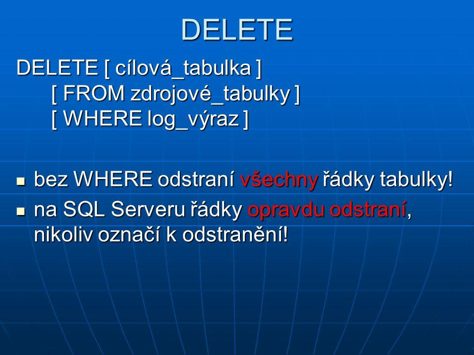DELETE DELETE [ cílová_tabulka ] [ FROM zdrojové_tabulky ] [ WHERE log_výraz ] bez WHERE odstraní všechny řádky tabulky!